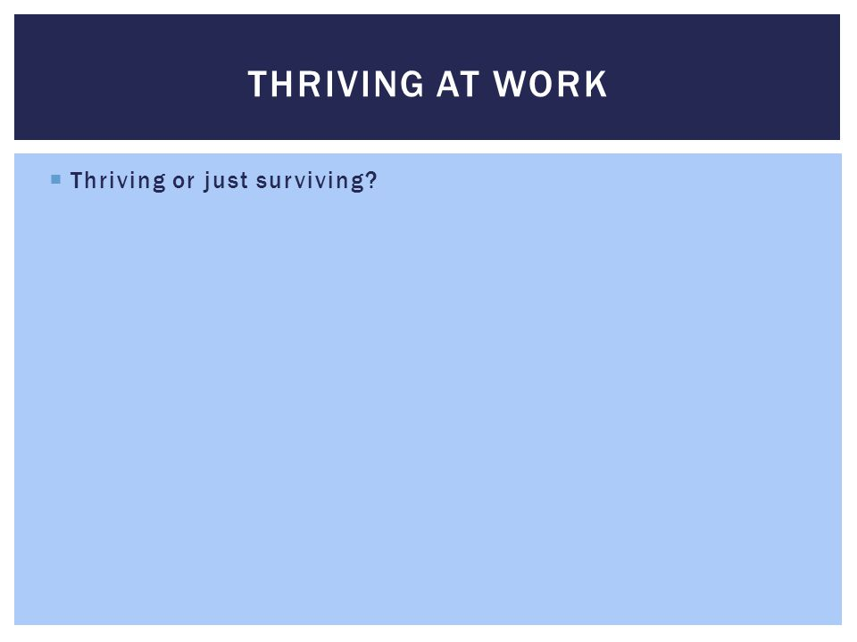  Thriving or just surviving?  Pressure vs stress THRIVING AT WORK