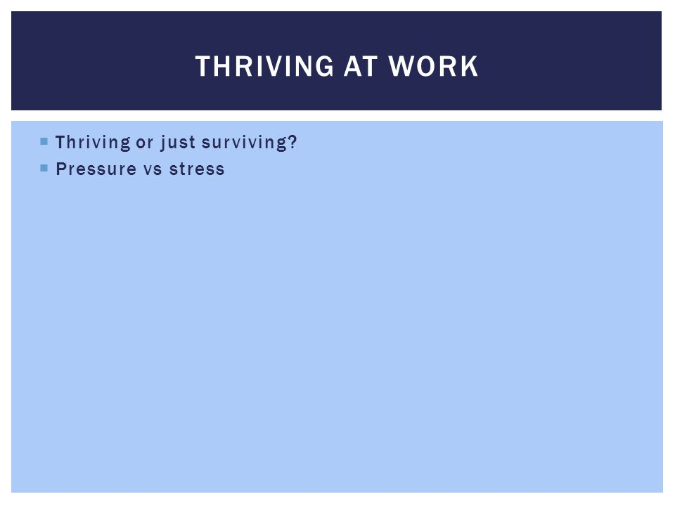  Thriving or just surviving?  Pressure vs stress  Stress is not good for you! THRIVING AT WORK