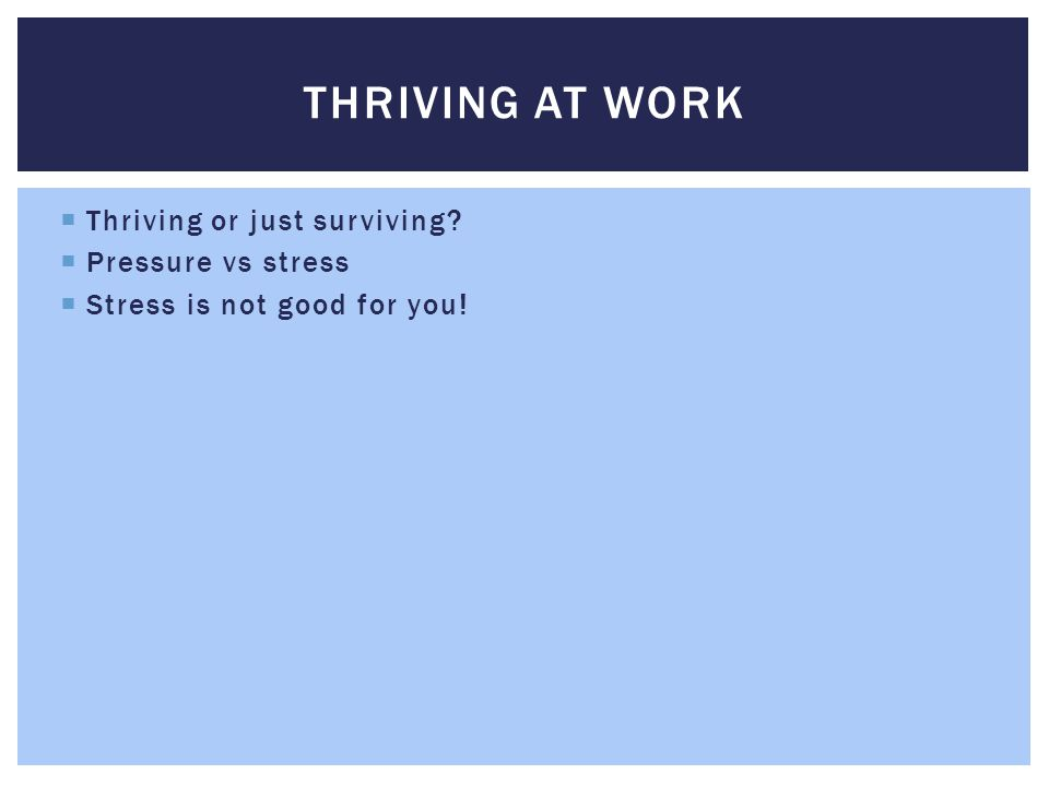  Thriving or just surviving  Pressure vs stress  Stress is not good for you! THRIVING AT WORK