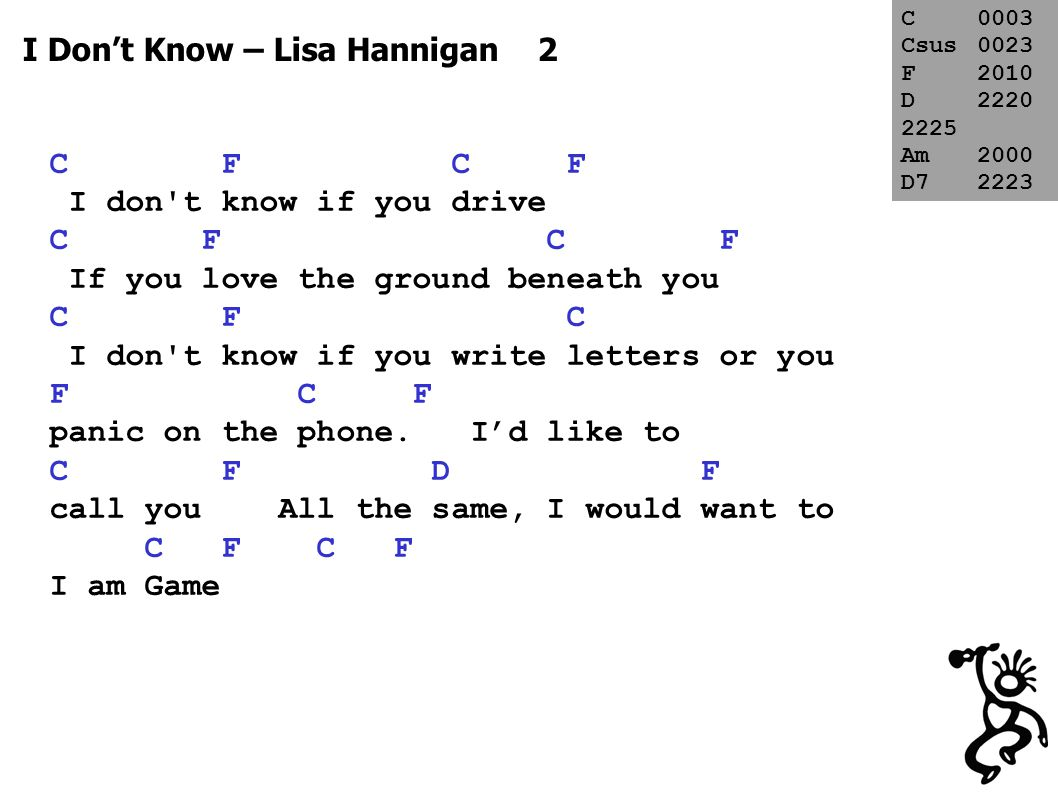I Don't Know – Lisa Hannigan 3 C F I don t know if you can swim C F If the sea has any draw for you C F C If you re better in the morning or F C when the sun goes down F C F I d like to call you C0003 Csus0023 F2010 D2220 2225 Am2000 D72223