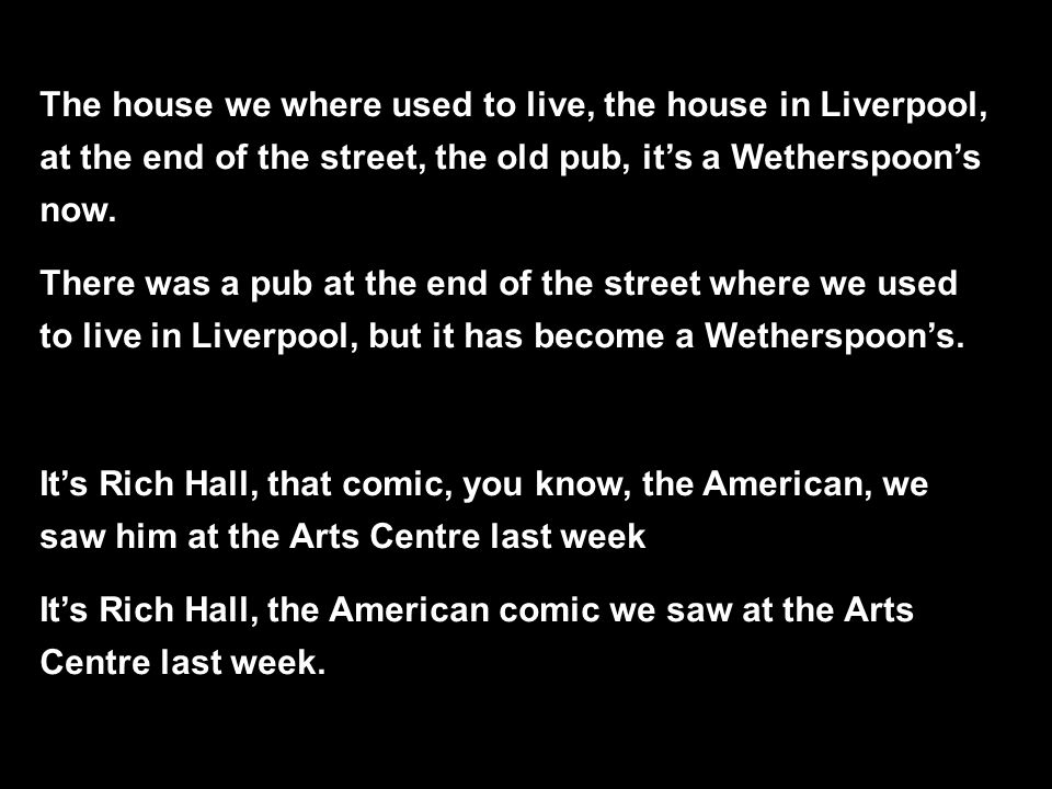 The house we where used to live, the house in Liverpool, at the end of the street, the old pub, it's a Wetherspoon's now.