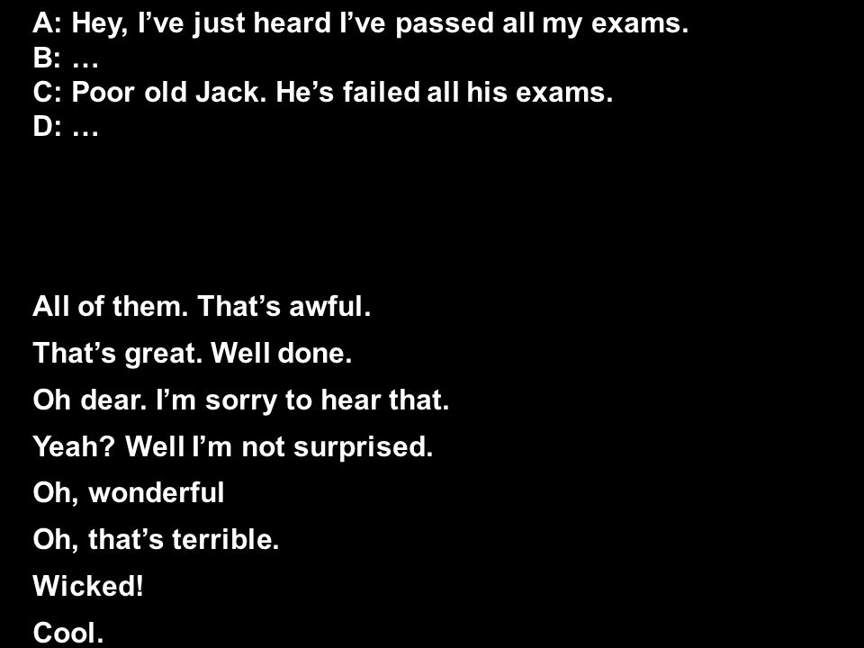 A: Hey, I've just heard I've passed all my exams. B: … C: Poor old Jack.