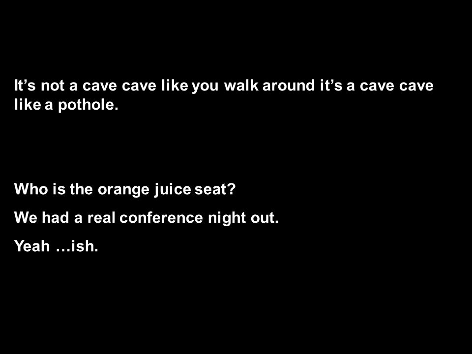 It's not a cave cave like you walk around it's a cave cave like a pothole.