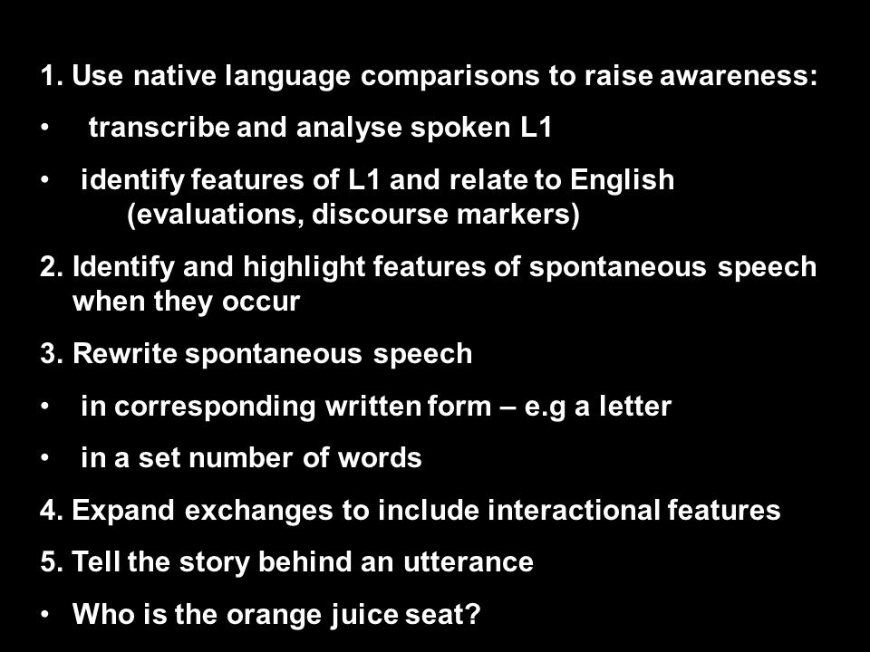 1. Use native language comparisons to raise awareness: transcribe and analyse spoken L1 identify features of L1 and relate to English (evaluations, di