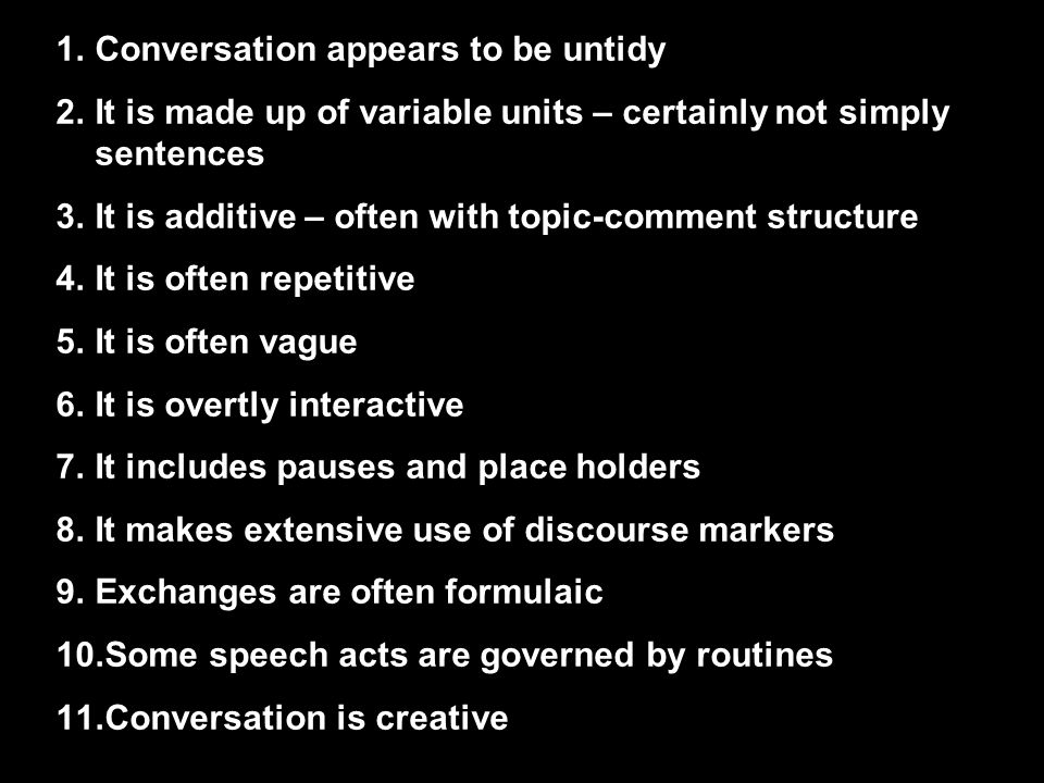1.Conversation appears to be untidy 2.It is made up of variable units – certainly not simply sentences 3.It is additive – often with topic-comment structure 4.It is often repetitive 5.It is often vague 6.It is overtly interactive 7.It includes pauses and place holders 8.It makes extensive use of discourse markers 9.Exchanges are often formulaic 10.Some speech acts are governed by routines 11.Conversation is creative