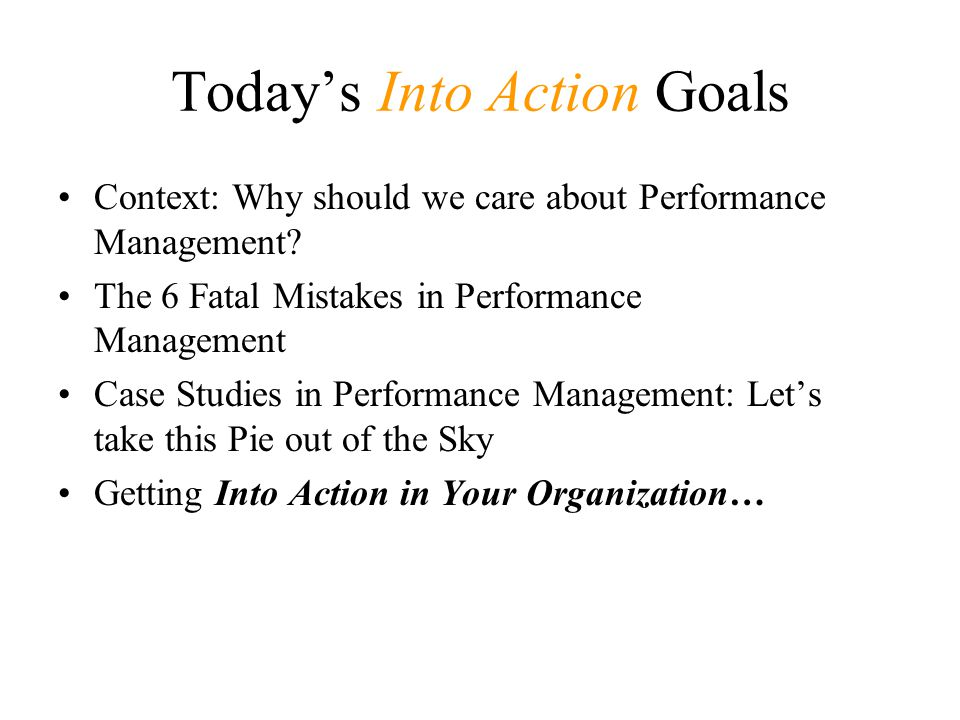 Today's Into Action Goals Context: Why should we care about Performance Management? The 6 Fatal Mistakes in Performance Management Case Studies in Per