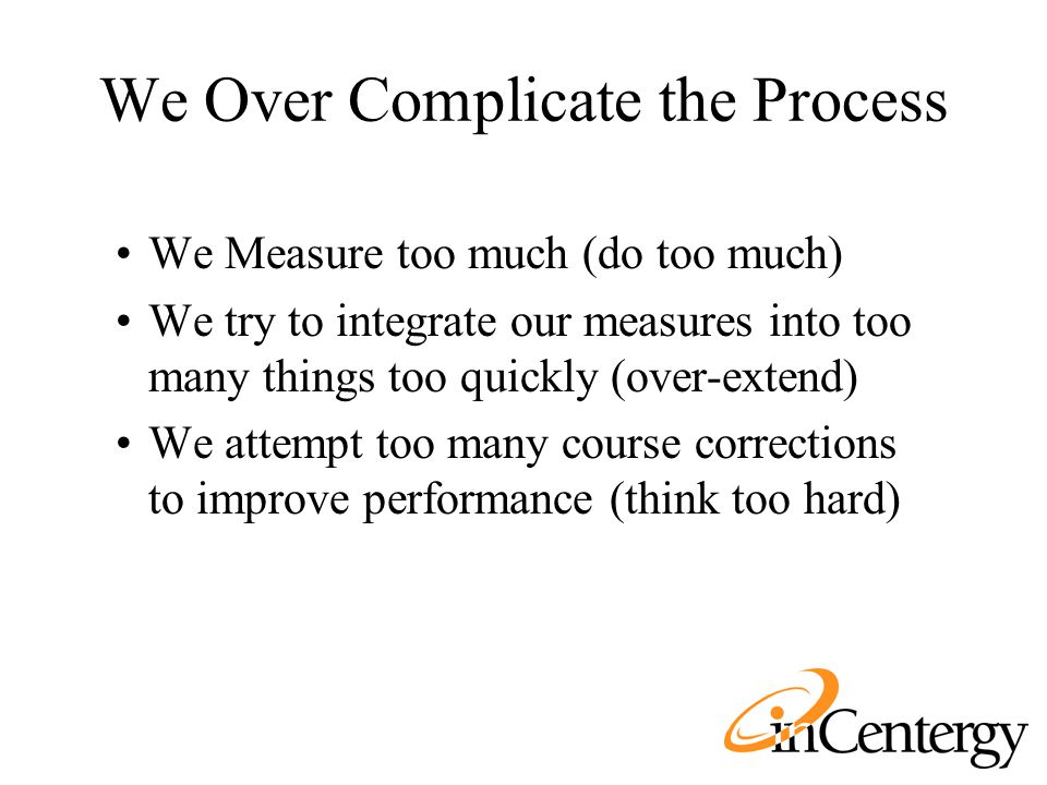 We Over Complicate the Process We Measure too much (do too much) We try to integrate our measures into too many things too quickly (over-extend) We at