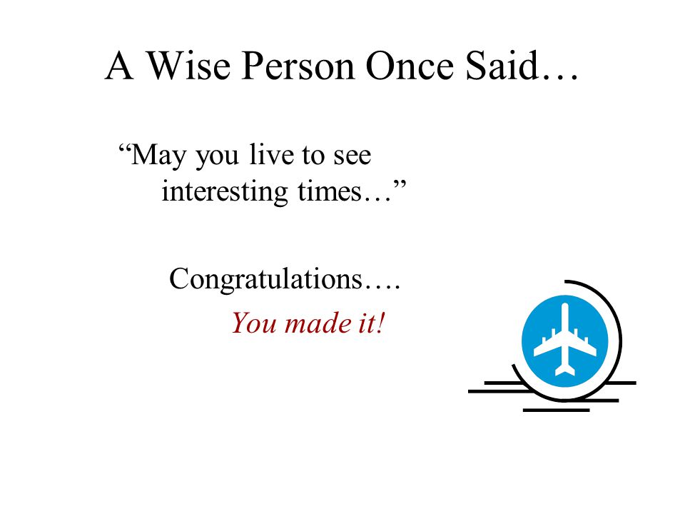 "A Wise Person Once Said… ""May you live to see interesting times…"" Congratulations…. You made it!"