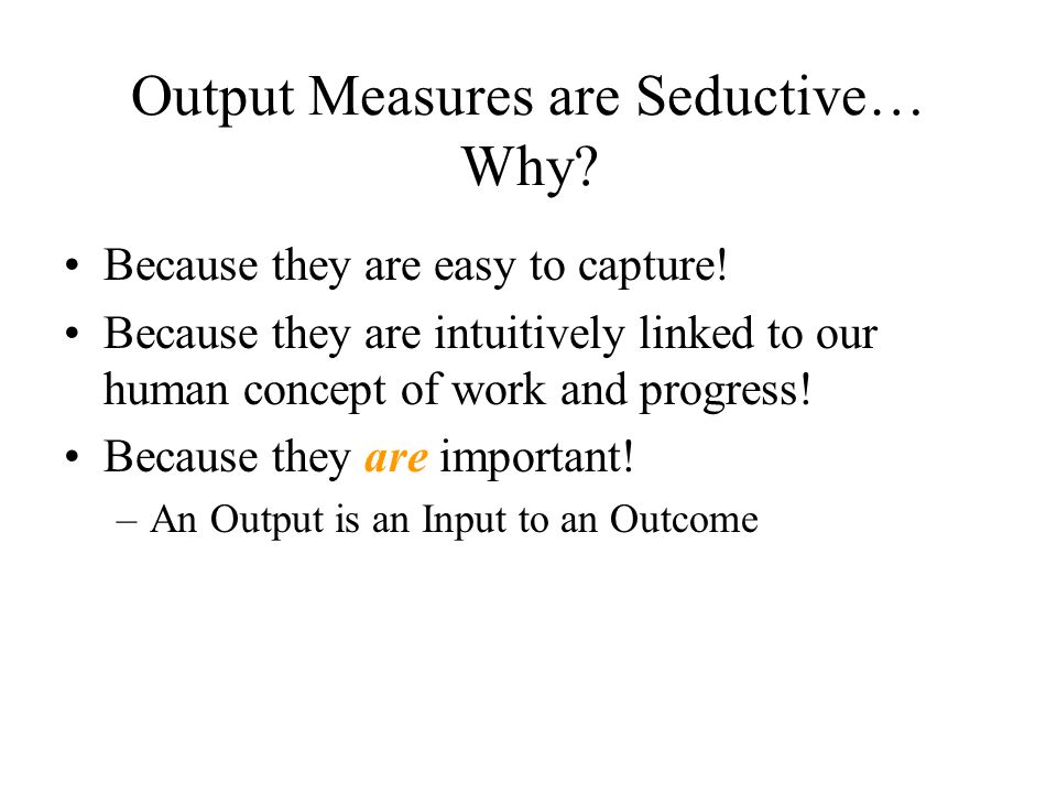 Output Measures are Seductive… Why? Because they are easy to capture! Because they are intuitively linked to our human concept of work and progress! B