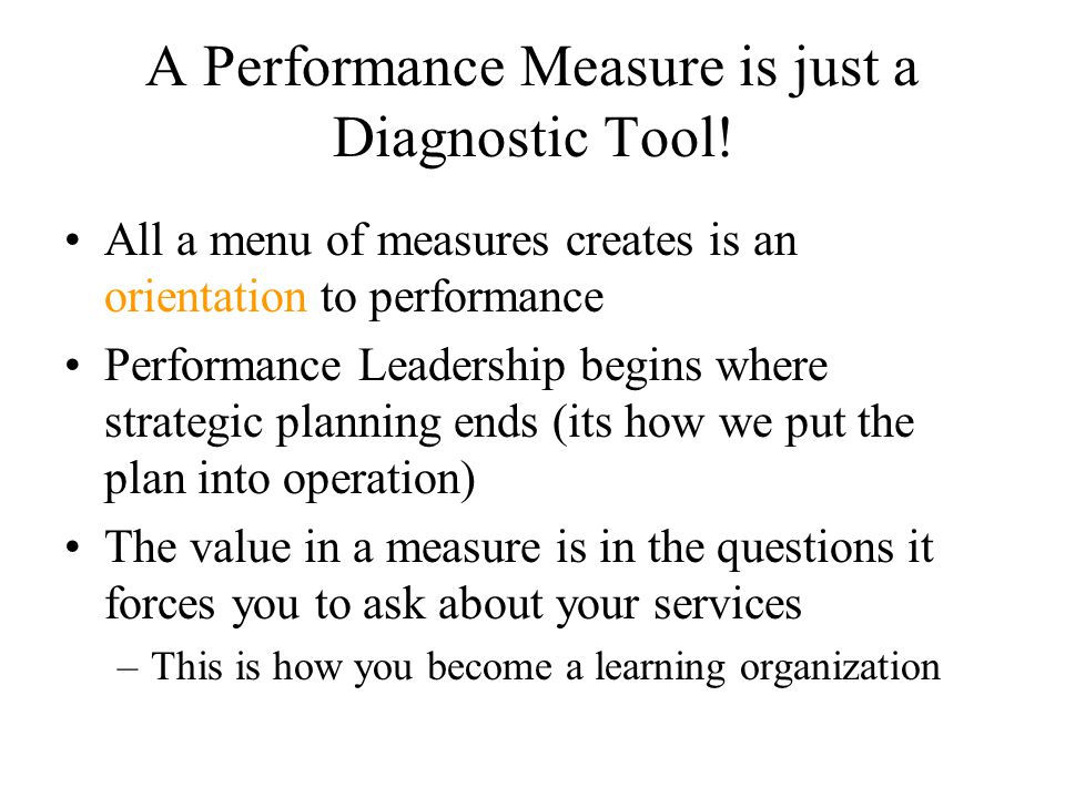 A Performance Measure is just a Diagnostic Tool! All a menu of measures creates is an orientation to performance Performance Leadership begins where s