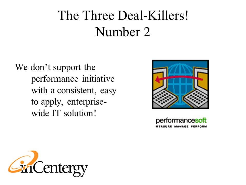 The Three Deal-Killers! Number 2 We don't support the performance initiative with a consistent, easy to apply, enterprise- wide IT solution!
