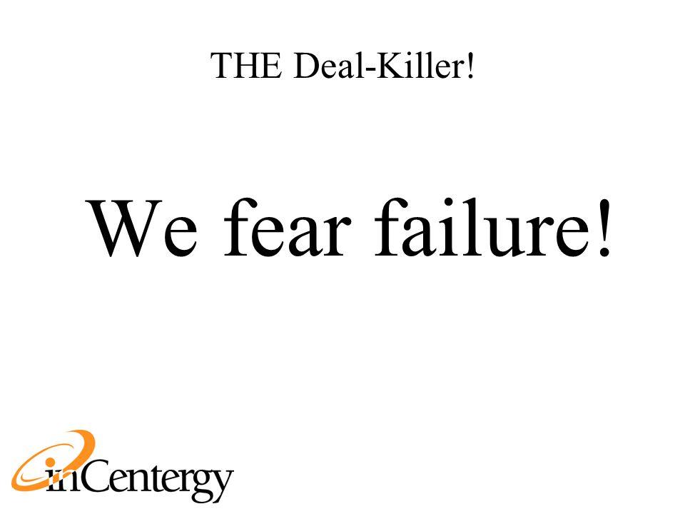 THE Deal-Killer! We fear failure!
