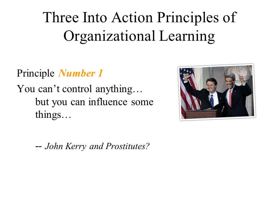 Three Into Action Principles of Organizational Learning Principle Number 1 You can't control anything… but you can influence some things… -- John Kerr