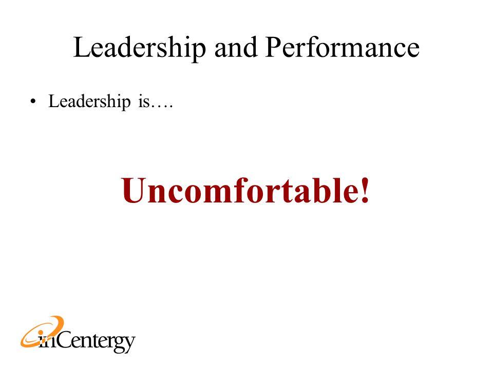 Leadership and Performance Leadership is…. Uncomfortable!
