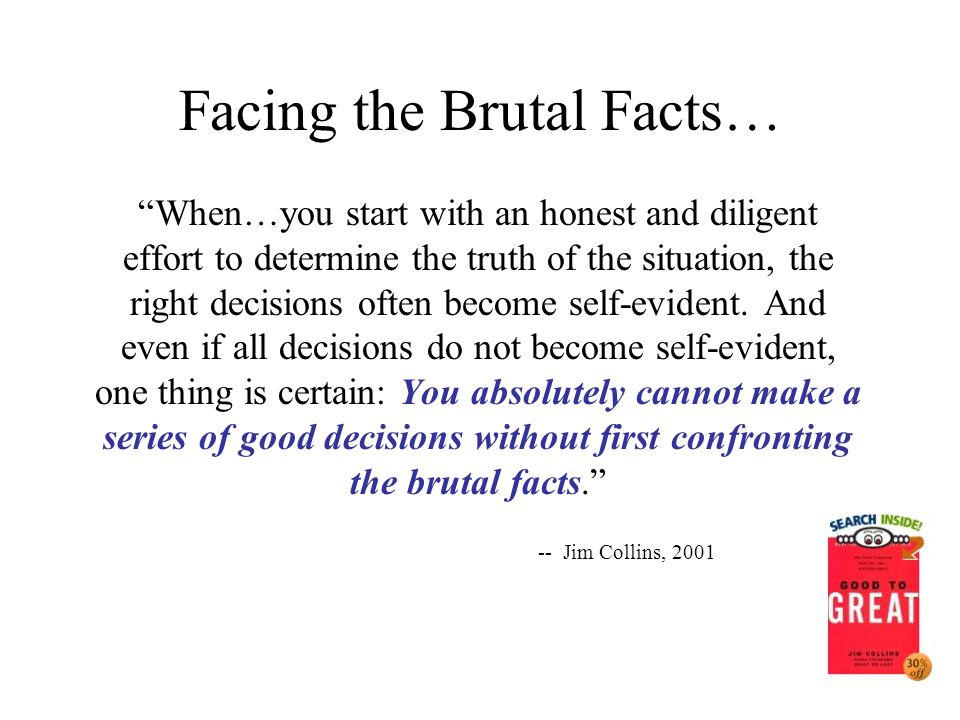 "Facing the Brutal Facts… ""When…you start with an honest and diligent effort to determine the truth of the situation, the right decisions often become"