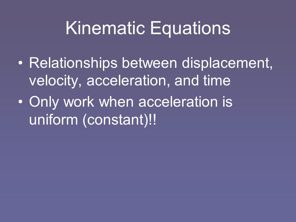 Kinematic Equations Relationships between displacement, velocity, acceleration, and time Only work when acceleration is uniform (constant)!!