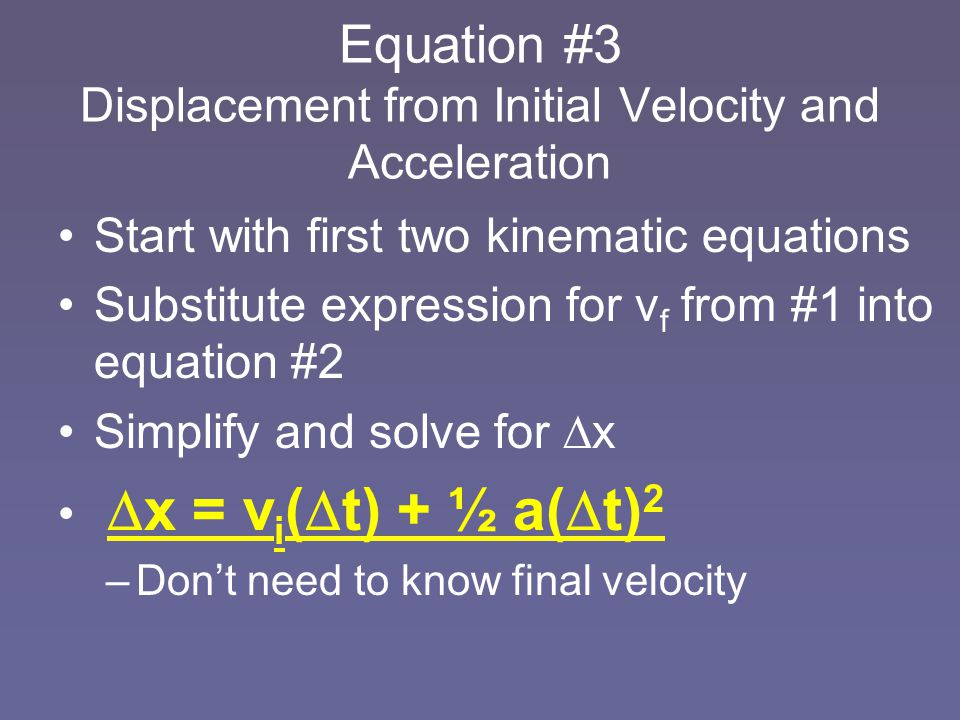 Equation #3 Displacement from Initial Velocity and Acceleration Start with first two kinematic equations Substitute expression for v f from #1 into eq
