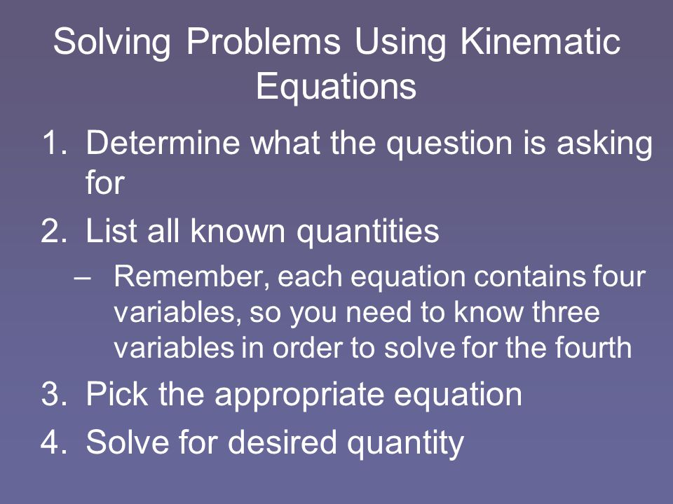 Solving Problems Using Kinematic Equations 1.Determine what the question is asking for 2.List all known quantities –Remember, each equation contains f