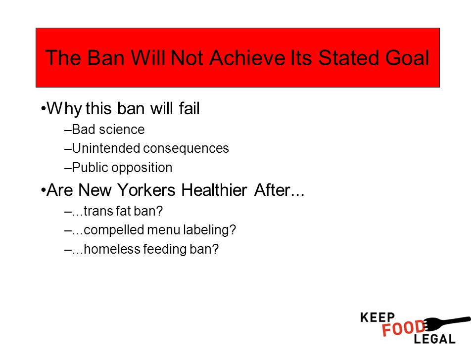 The Ban Will Not Achieve Its Stated Goal Why this ban will fail –Bad science –Unintended consequences –Public opposition Are New Yorkers Healthier After...
