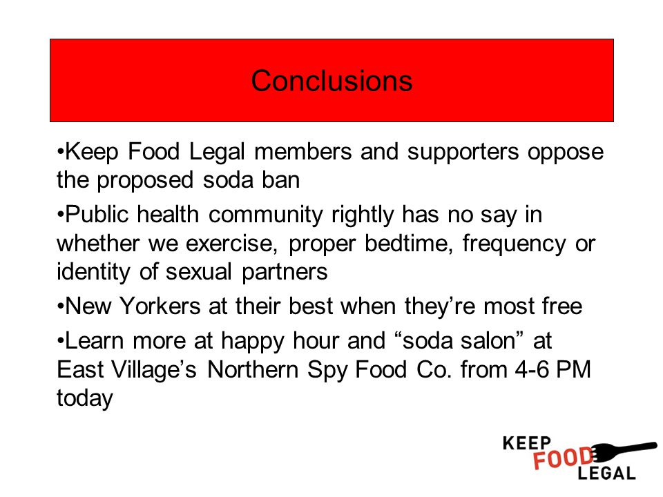 Conclusions Keep Food Legal members and supporters oppose the proposed soda ban Public health community rightly has no say in whether we exercise, proper bedtime, frequency or identity of sexual partners New Yorkers at their best when they're most free Learn more at happy hour and soda salon at East Village's Northern Spy Food Co.