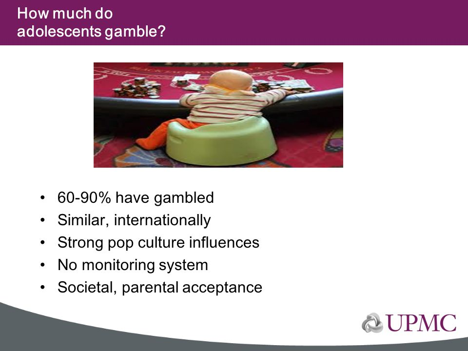 How much do adolescents gamble? 60-90% have gambled Similar, internationally Strong pop culture influences No monitoring system Societal, parental acc