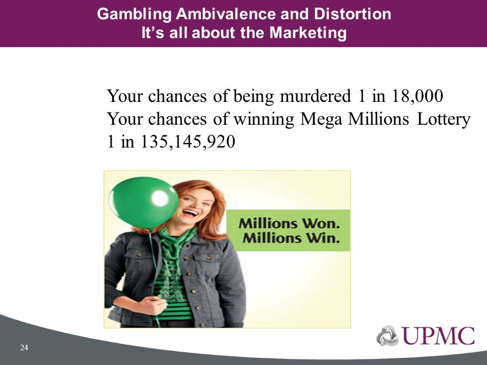 Gambling Ambivalence and Distortion It's all about the Marketing 24 Your chances of being murdered 1 in 18,000 Your chances of winning Mega Millions L