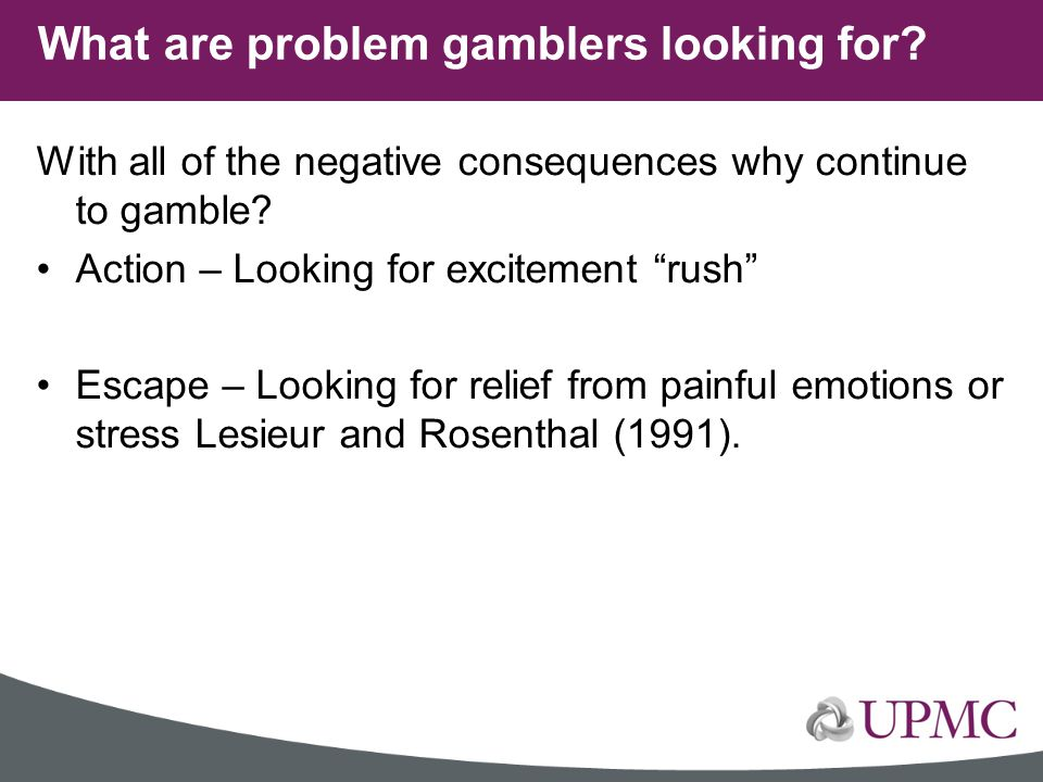 """With all of the negative consequences why continue to gamble? Action – Looking for excitement """"rush"""" Escape – Looking for relief from painful emotions"""