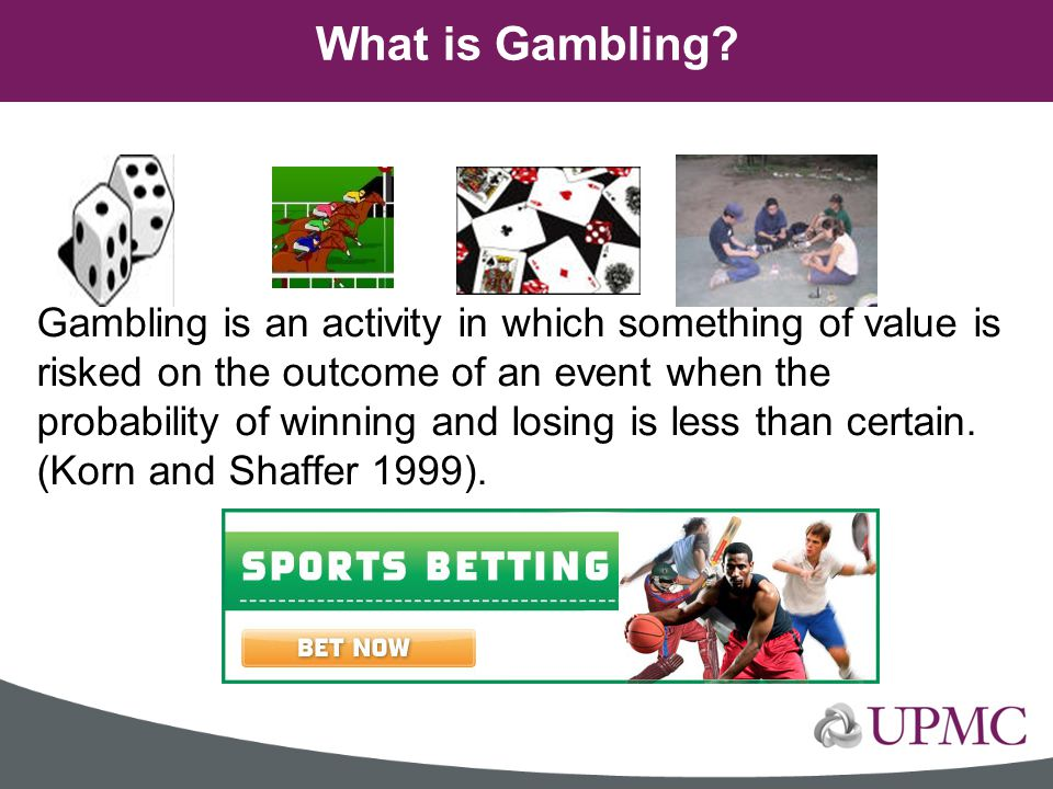 Gambling is an activity in which something of value is risked on the outcome of an event when the probability of winning and losing is less than certa