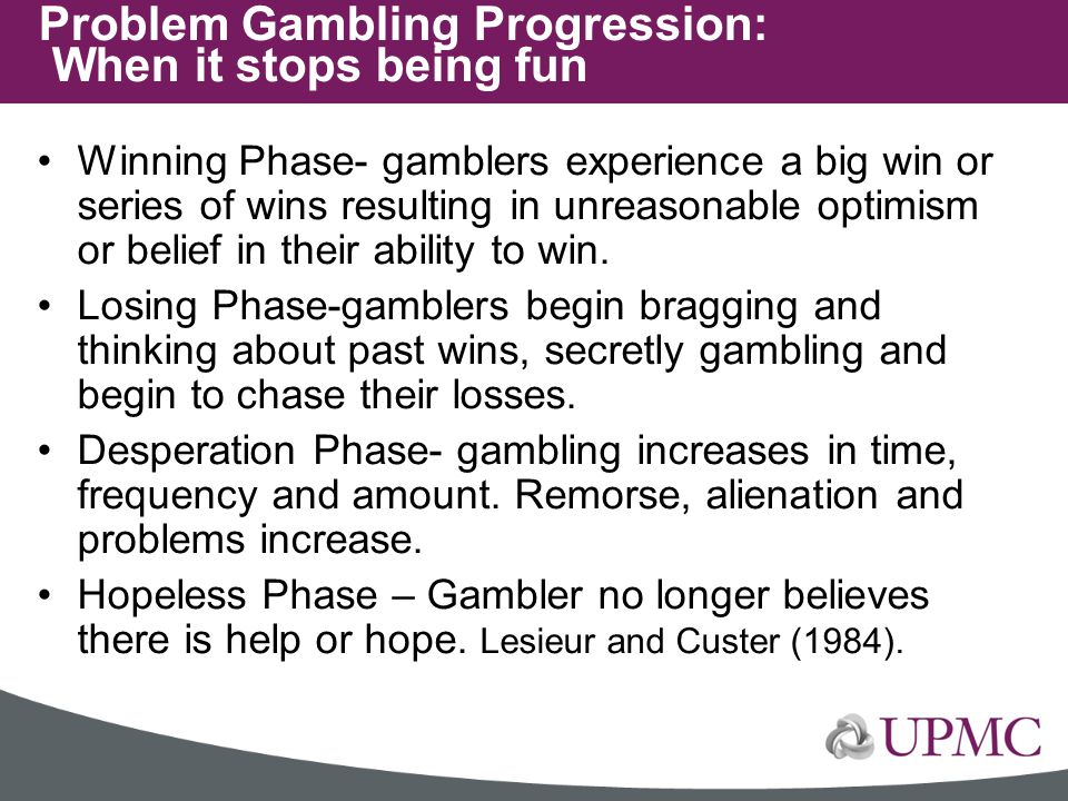 Winning Phase- gamblers experience a big win or series of wins resulting in unreasonable optimism or belief in their ability to win. Losing Phase-gamb