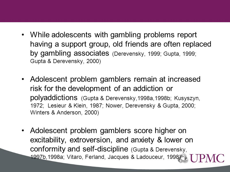 While adolescents with gambling problems report having a support group, old friends are often replaced by gambling associates (Derevensky, 1999; Gupta