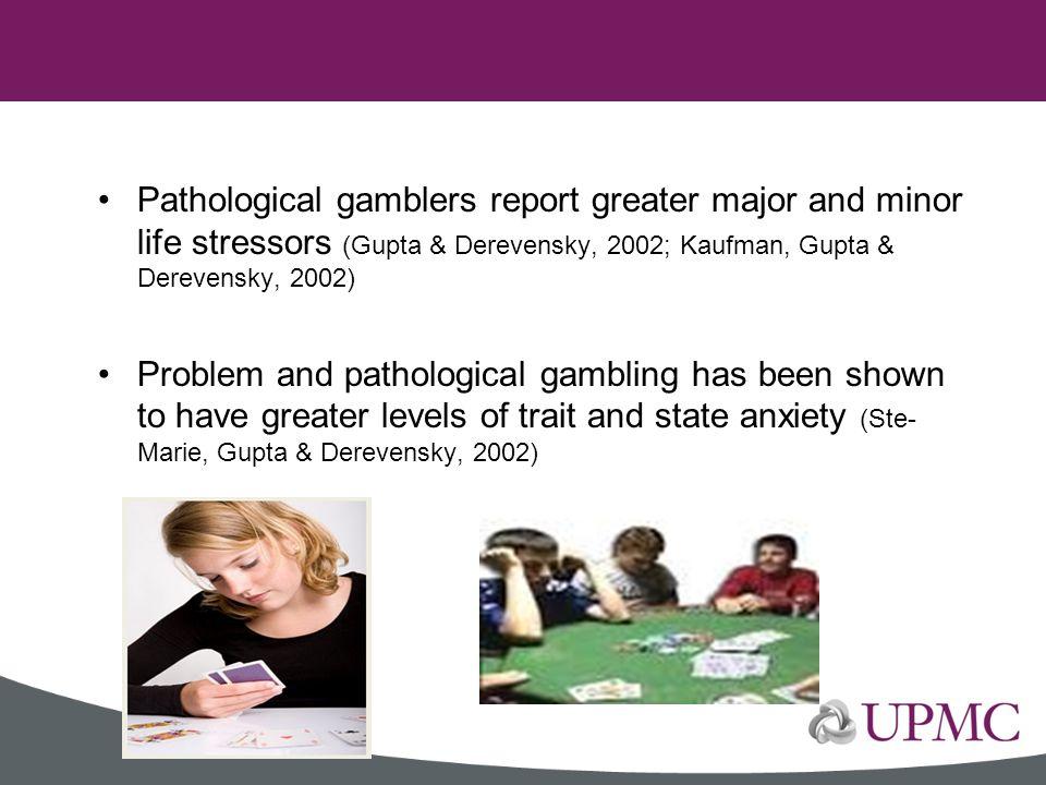 Pathological gamblers report greater major and minor life stressors (Gupta & Derevensky, 2002; Kaufman, Gupta & Derevensky, 2002) Problem and patholog