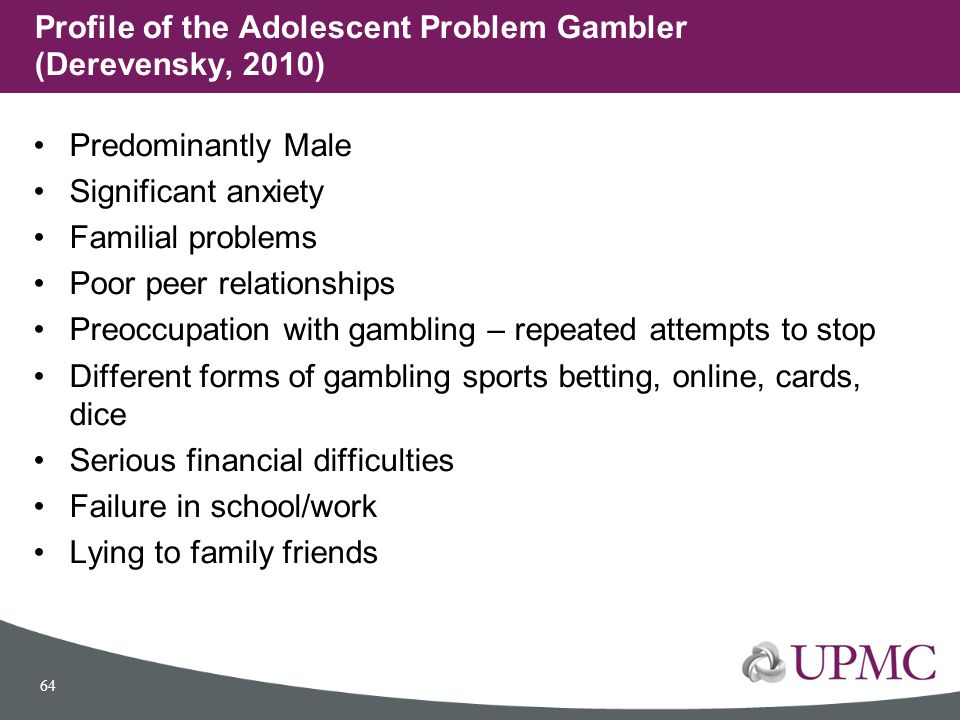 Predominantly Male Significant anxiety Familial problems Poor peer relationships Preoccupation with gambling – repeated attempts to stop Different for