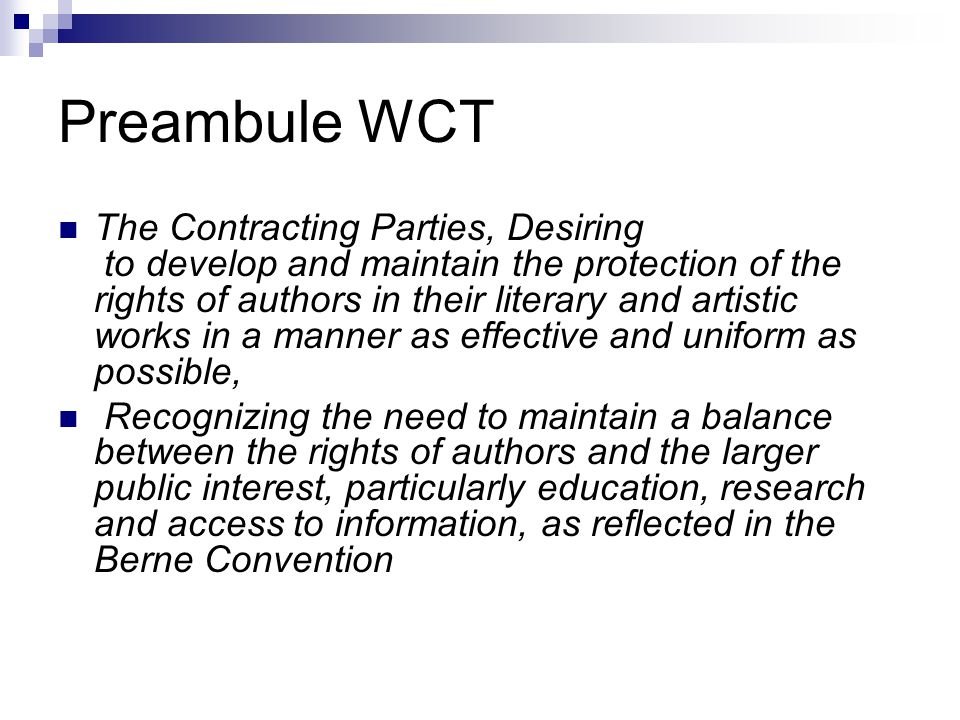 Preambule WCT The Contracting Parties, Desiring to develop and maintain the protection of the rights of authors in their literary and artistic works i
