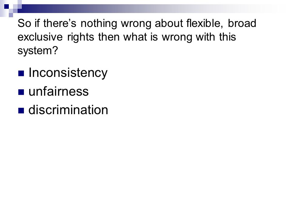 So if there's nothing wrong about flexible, broad exclusive rights then what is wrong with this system? Inconsistency unfairness discrimination