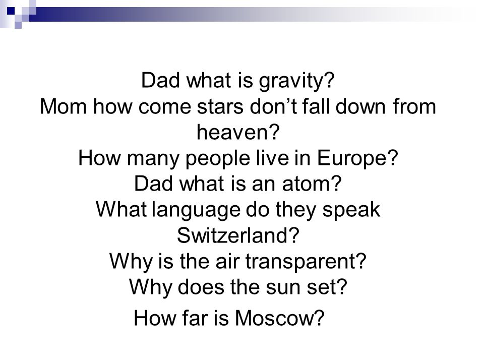 Dad what is gravity? Mom how come stars don't fall down from heaven? How many people live in Europe? Dad what is an atom? What language do they speak