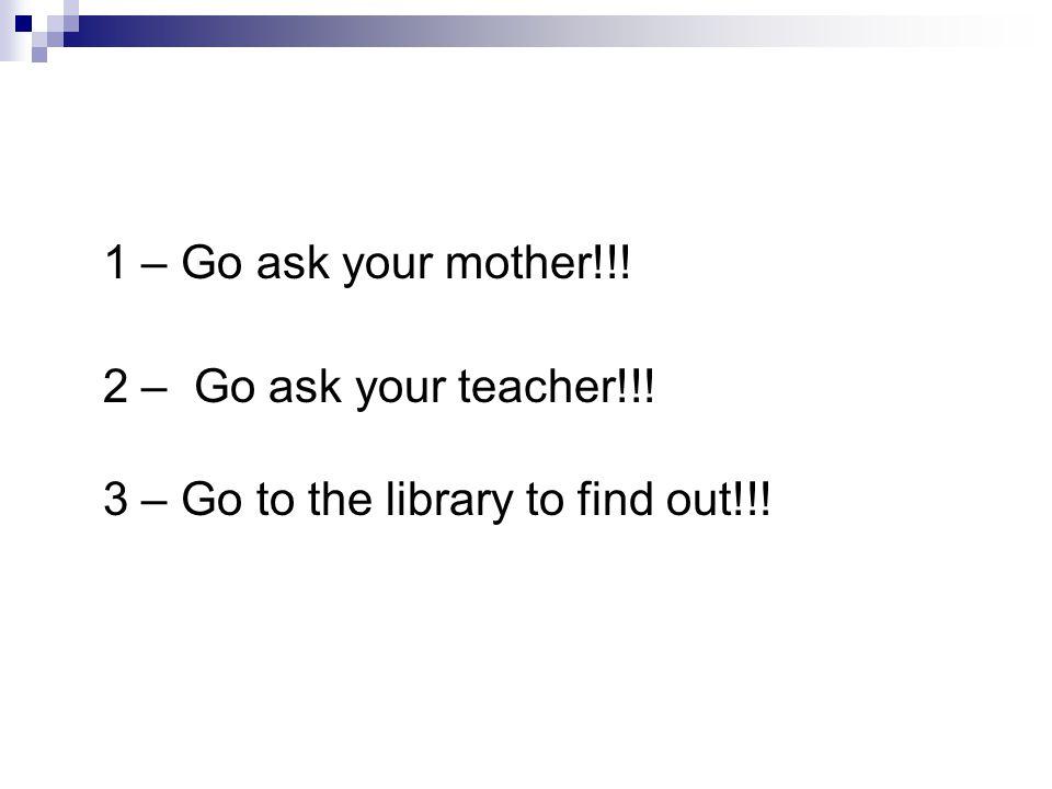 1 – Go ask your mother!!.2 – Go ask your teacher!!.