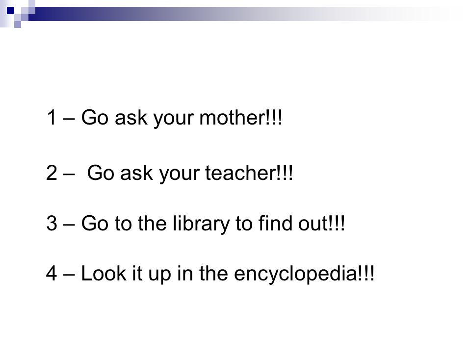 1 – Go ask your mother!!! 2 – Go ask your teacher!!! 3 – Go to the library to find out!!! 4 – Look it up in the encyclopedia!!!