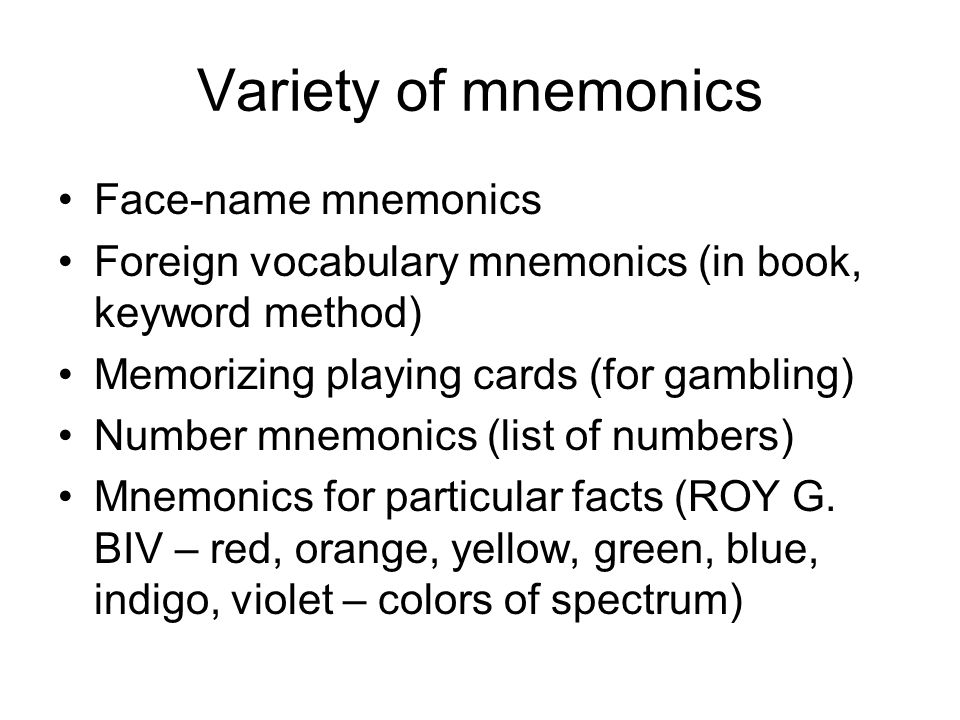 Variety of mnemonics Face-name mnemonics Foreign vocabulary mnemonics (in book, keyword method) Memorizing playing cards (for gambling) Number mnemonics (list of numbers) Mnemonics for particular facts (ROY G.