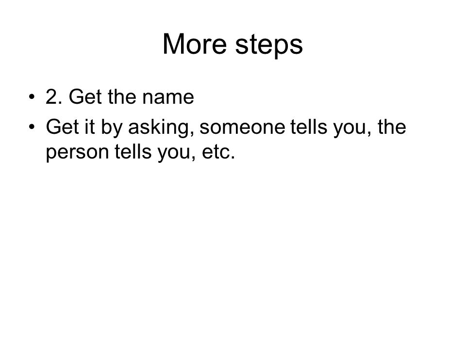 More steps 2. Get the name Get it by asking, someone tells you, the person tells you, etc.