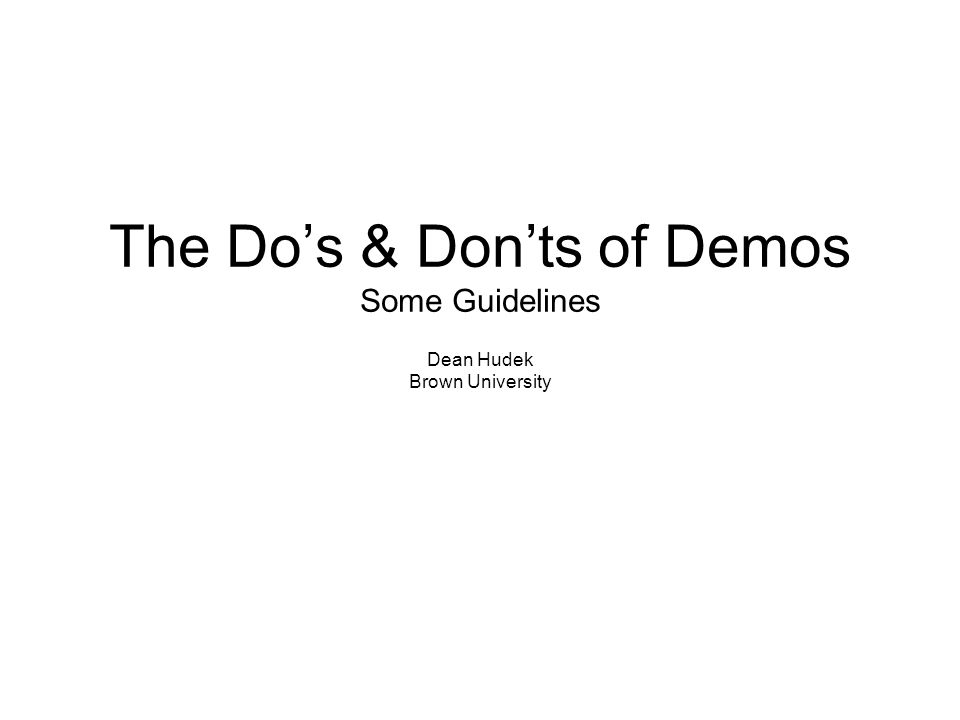 The Do's & Don'ts of Demos Some Guidelines Dean Hudek Brown University