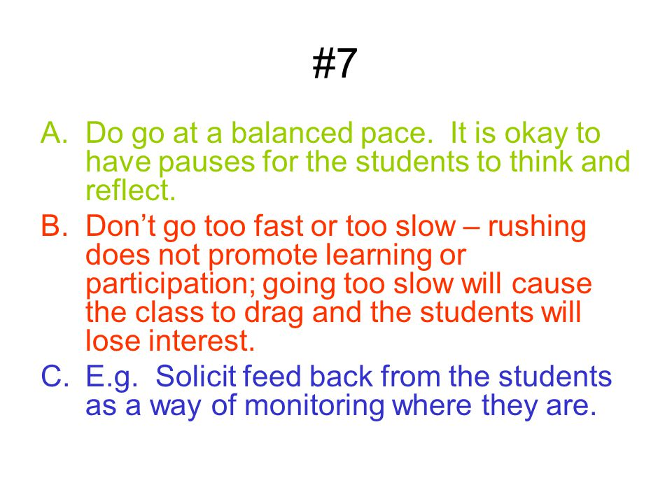 #7 A.Do go at a balanced pace.It is okay to have pauses for the students to think and reflect.