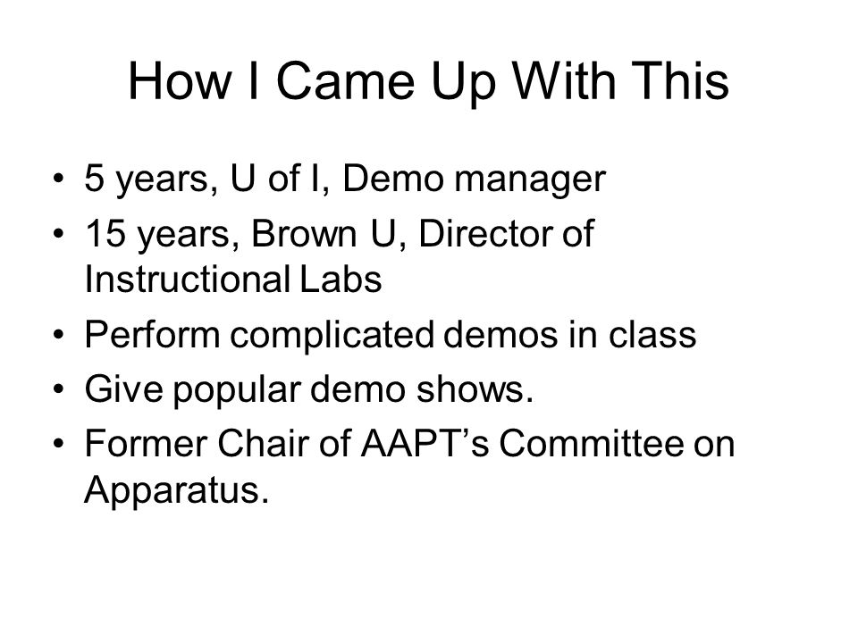 How I Came Up With This 5 years, U of I, Demo manager 15 years, Brown U, Director of Instructional Labs Perform complicated demos in class Give popula