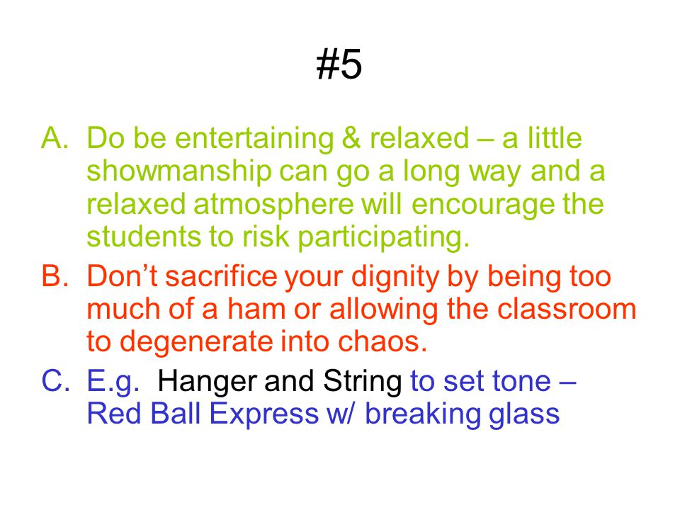 #5 A.Do be entertaining & relaxed – a little showmanship can go a long way and a relaxed atmosphere will encourage the students to risk participating.