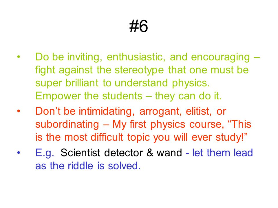 #6 Do be inviting, enthusiastic, and encouraging – fight against the stereotype that one must be super brilliant to understand physics. Empower the st