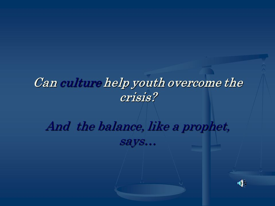 Can culture help youth overcome the crisis And the balance, like a prophet, says…