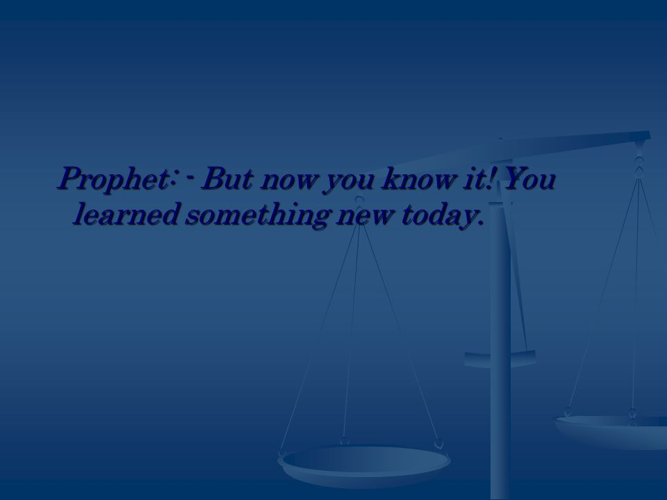 Prophet: - But now you know it. You learned something new today.