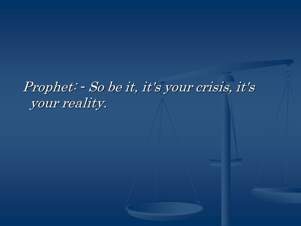 Prophet: - So be it, it s your crisis, it s your reality.