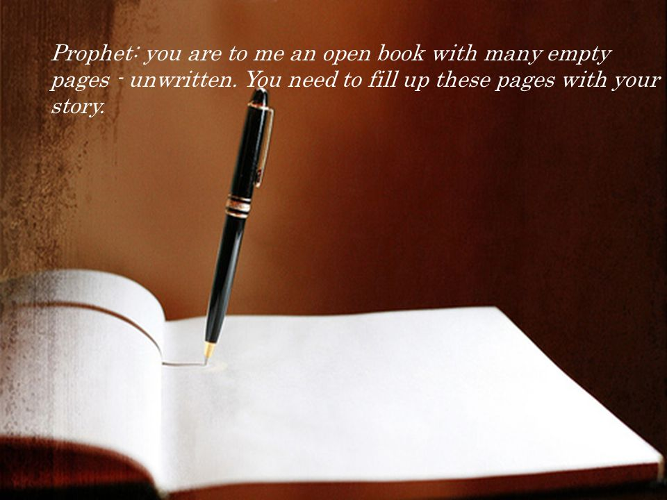 Prophet: you are to me an open book with many empty pages - unwritten.