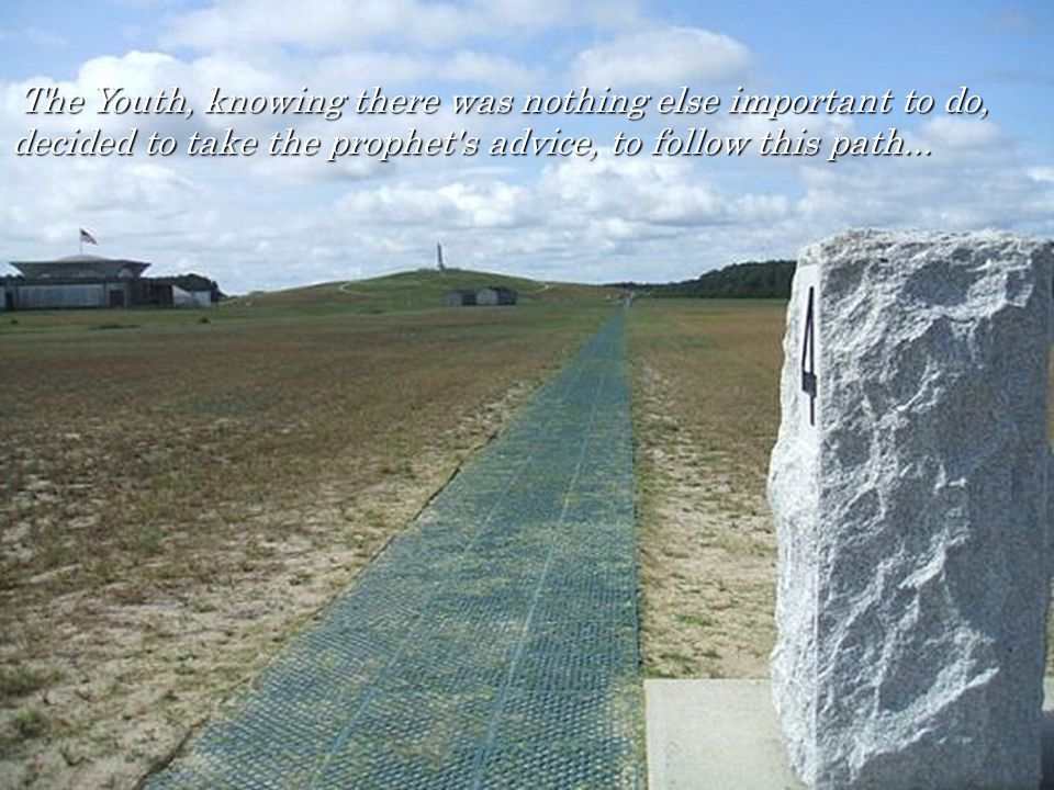 The Youth, knowing there was nothing else important to do, decided to take the prophet s advice, to follow this path...