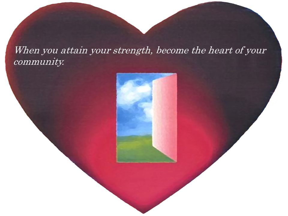 When you attain your strength, become the heart of your community.